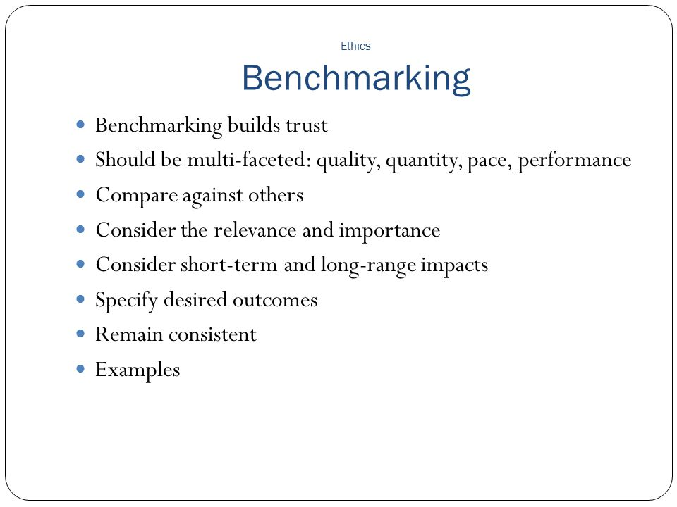 Ethics Benchmarking Benchmarking builds trust Should be multi-faceted: quality, quantity, pace, performance Compare against others Consider the releva