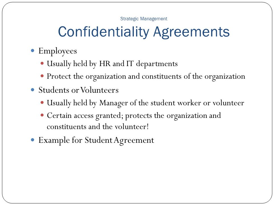 Strategic Management Confidentiality Agreements Employees Usually held by HR and IT departments Protect the organization and constituents of the organ