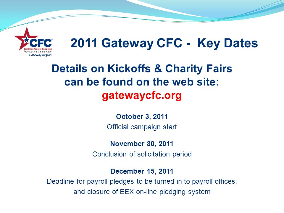 Details on Kickoffs & Charity Fairs can be found on the web site: gatewaycfc.org October 3, 2011 Official campaign start November 30, 2011 Conclusion of solicitation period December 15, 2011 Deadline for payroll pledges to be turned in to payroll offices, and closure of EEX on-line pledging system 2011 Gateway CFC - Key Dates