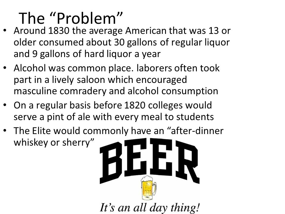The Problem Around 1830 the average American that was 13 or older consumed about 30 gallons of regular liquor and 9 gallons of hard liquor a year Alcohol was common place.