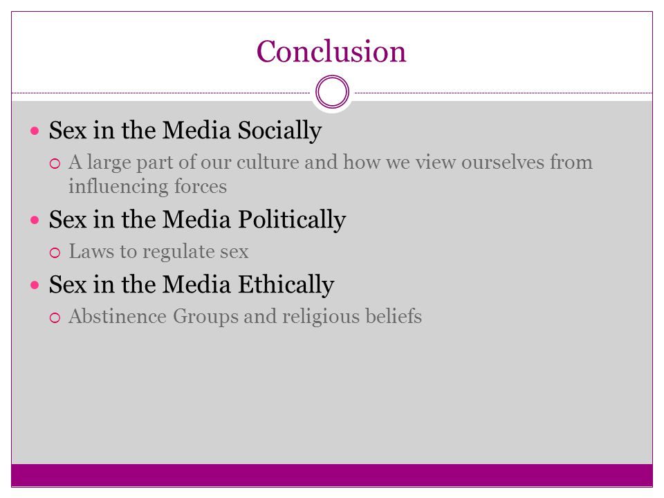 Conclusion Sex in the Media Socially  A large part of our culture and how we view ourselves from influencing forces Sex in the Media Politically  La