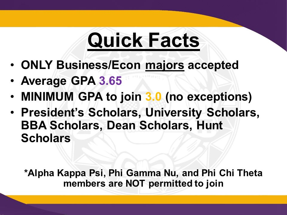 Quick Facts ONLY Business/Econ majors accepted Average GPA 3.65 MINIMUM GPA to join 3.0 (no exceptions) President's Scholars, University Scholars, BBA Scholars, Dean Scholars, Hunt Scholars *Alpha Kappa Psi, Phi Gamma Nu, and Phi Chi Theta members are NOT permitted to join
