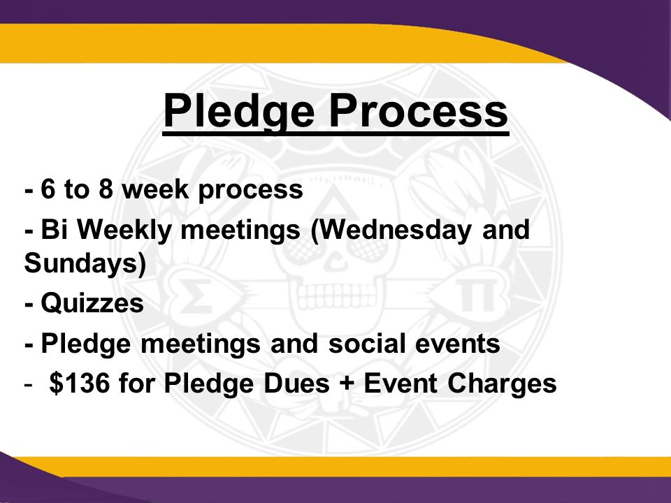 Pledge Process - 6 to 8 week process - Bi Weekly meetings (Wednesday and Sundays) - Quizzes - Pledge meetings and social events -$136 for Pledge Dues + Event Charges