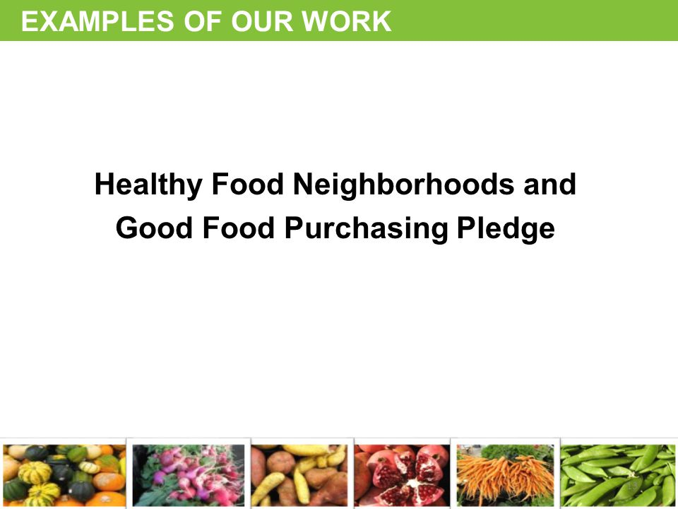 EXAMPLES OF OUR WORK Healthy Food Neighborhoods and Good Food Purchasing Pledge 13