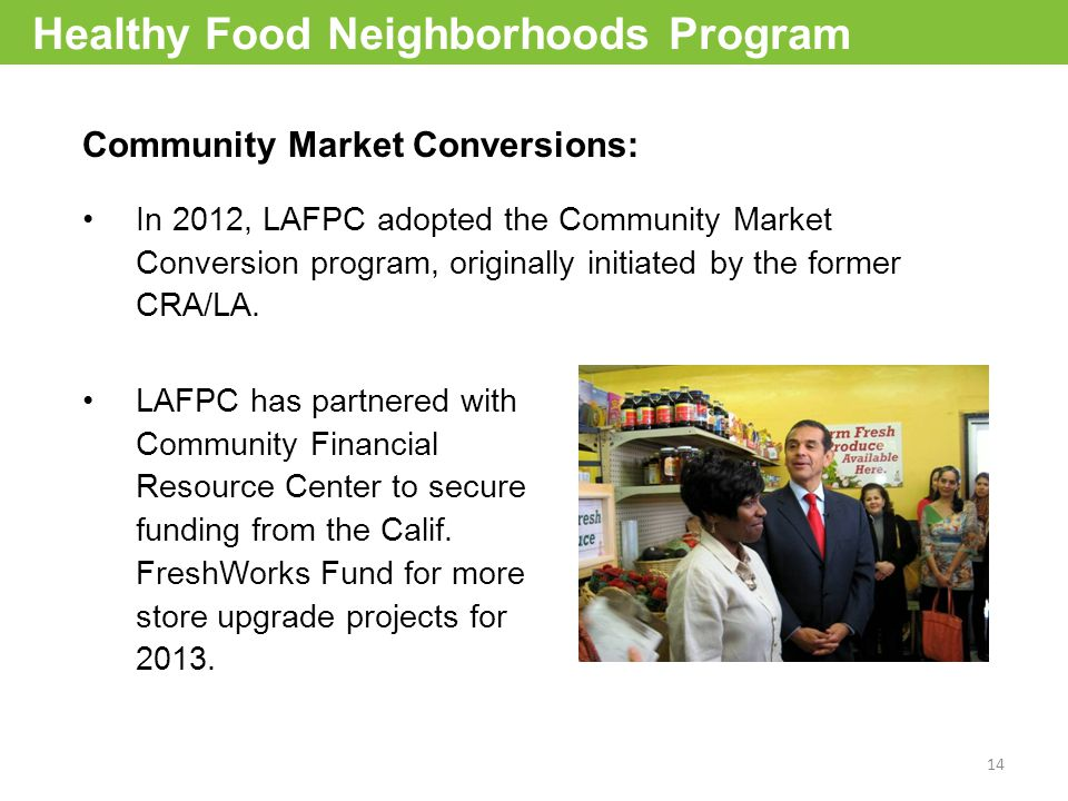 14 Community Market Conversions: In 2012, LAFPC adopted the Community Market Conversion program, originally initiated by the former CRA/LA.