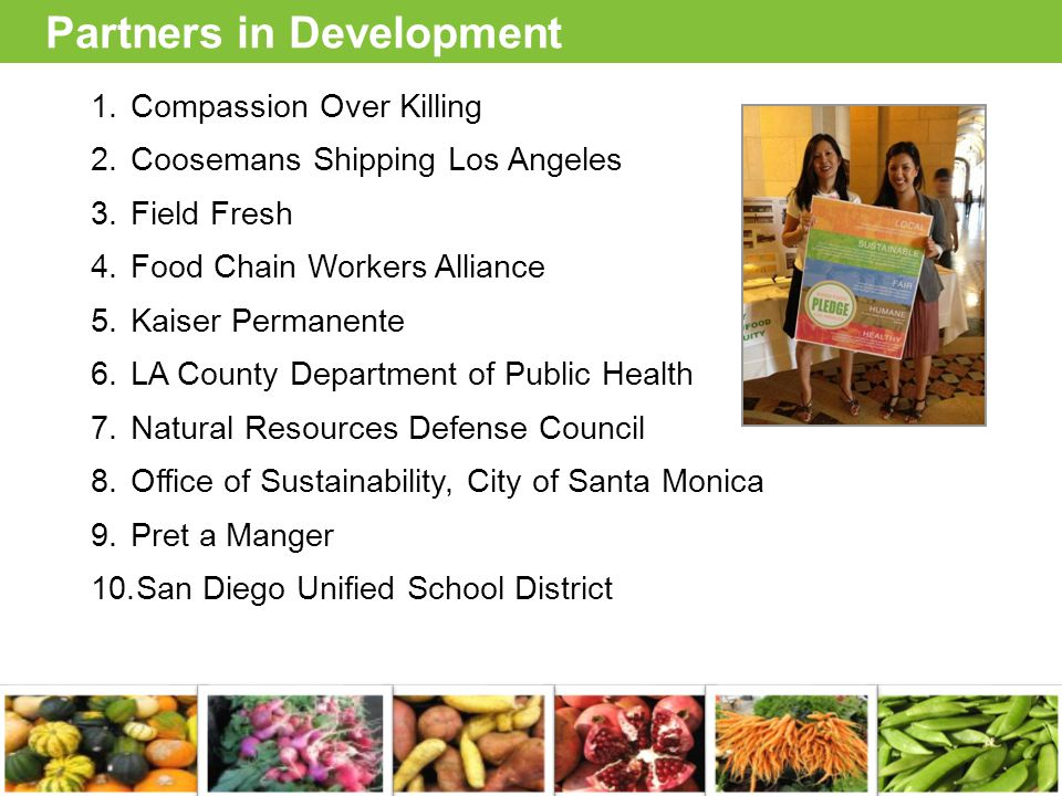 Partners in Development 1.Compassion Over Killing 2.Coosemans Shipping Los Angeles 3.Field Fresh 4.Food Chain Workers Alliance 5.Kaiser Permanente 6.LA County Department of Public Health 7.Natural Resources Defense Council 8.Office of Sustainability, City of Santa Monica 9.Pret a Manger 10.San Diego Unified School District