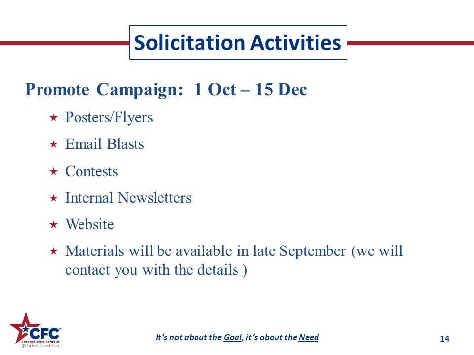 It's not about the Goal, it's about the Need Solicitation Activities Promote Campaign: 1 Oct – 15 Dec  Posters/Flyers  Email Blasts  Contests  Internal Newsletters  Website  Materials will be available in late September (we will contact you with the details ) 14