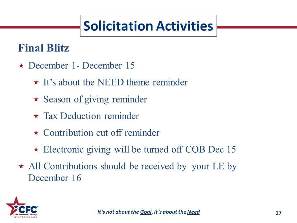 It's not about the Goal, it's about the Need Solicitation Activities Final Blitz  December 1- December 15  It's about the NEED theme reminder  Season of giving reminder  Tax Deduction reminder  Contribution cut off reminder  Electronic giving will be turned off COB Dec 15  All Contributions should be received by your LE by December 16 17