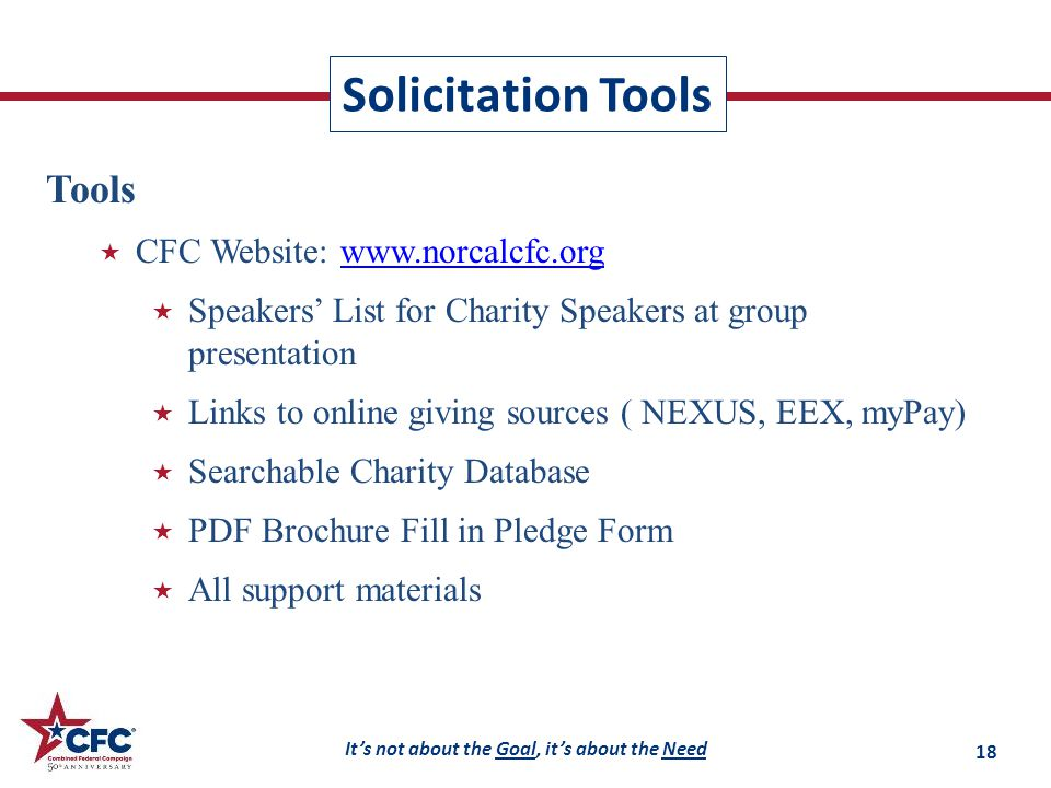 It's not about the Goal, it's about the Need Solicitation Tools Tools  CFC Website: www.norcalcfc.orgwww.norcalcfc.org  Speakers' List for Charity Speakers at group presentation  Links to online giving sources ( NEXUS, EEX, myPay)  Searchable Charity Database  PDF Brochure Fill in Pledge Form  All support materials 18