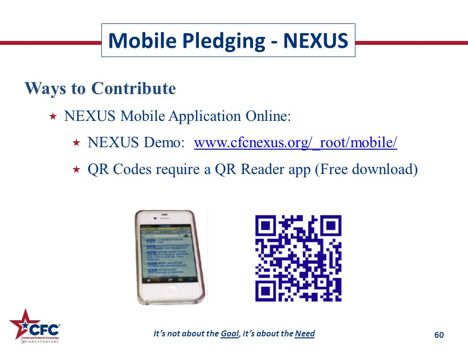 It's not about the Goal, it's about the Need Mobile Pledging - NEXUS Ways to Contribute  NEXUS Mobile Application Online:  NEXUS Demo: www.cfcnexus.org/_root/mobile/www.cfcnexus.org/_root/mobile/  QR Codes require a QR Reader app (Free download) 60