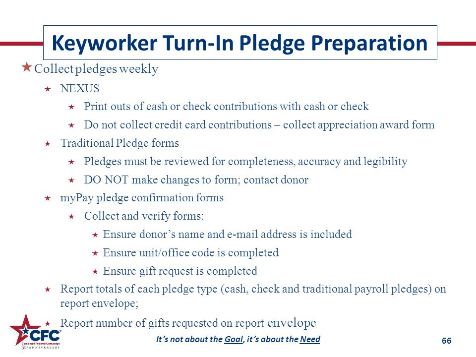 It's not about the Goal, it's about the Need Keyworker Turn-In Pledge Preparation  Collect pledges weekly  NEXUS  Print outs of cash or check contributions with cash or check  Do not collect credit card contributions – collect appreciation award form  Traditional Pledge forms  Pledges must be reviewed for completeness, accuracy and legibility  DO NOT make changes to form; contact donor  myPay pledge confirmation forms  Collect and verify forms:  Ensure donor's name and e-mail address is included  Ensure unit/office code is completed  Ensure gift request is completed  Report totals of each pledge type (cash, check and traditional payroll pledges) on report envelope;  Report number of gifts requested on report envelope 66