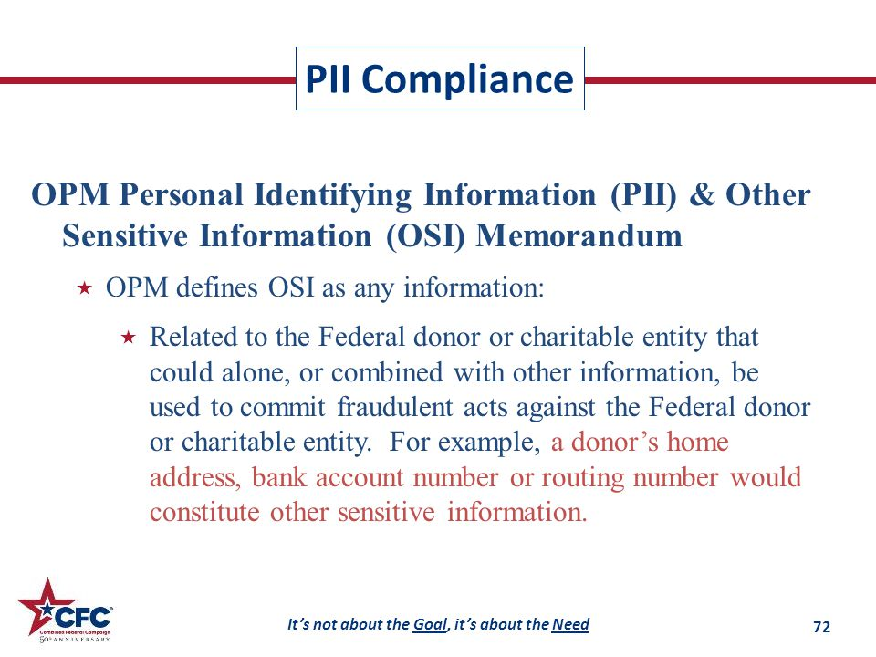 It's not about the Goal, it's about the Need PII Compliance OPM Personal Identifying Information (PII) & Other Sensitive Information (OSI) Memorandum  OPM defines OSI as any information:  Related to the Federal donor or charitable entity that could alone, or combined with other information, be used to commit fraudulent acts against the Federal donor or charitable entity.