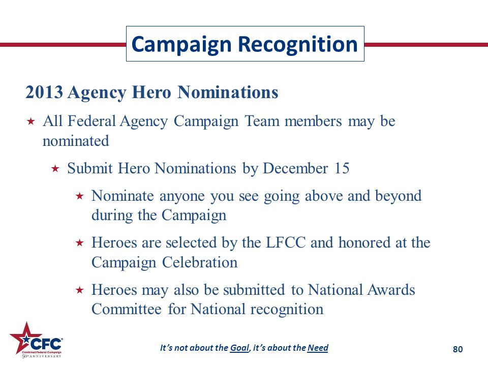 It's not about the Goal, it's about the Need Campaign Recognition 2013 Agency Hero Nominations  All Federal Agency Campaign Team members may be nominated  Submit Hero Nominations by December 15  Nominate anyone you see going above and beyond during the Campaign  Heroes are selected by the LFCC and honored at the Campaign Celebration  Heroes may also be submitted to National Awards Committee for National recognition 80