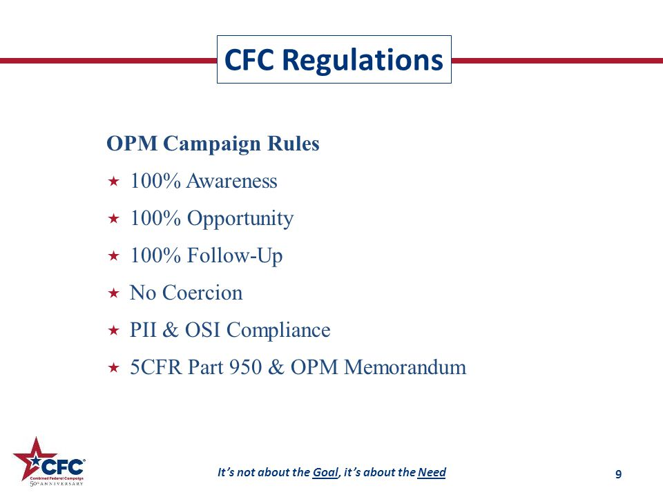 It's not about the Goal, it's about the Need OPM Campaign Rules  100% Awareness  100% Opportunity  100% Follow-Up  No Coercion  PII & OSI Compliance  5CFR Part 950 & OPM Memorandum CFC Regulations 9