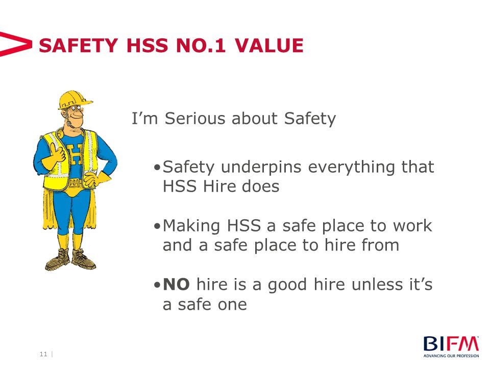 11 | SAFETY HSS NO.1 VALUE Safety underpins everything that HSS Hire does Making HSS a safe place to work and a safe place to hire from NO hire is a good hire unless it's a safe one I'm Serious about Safety