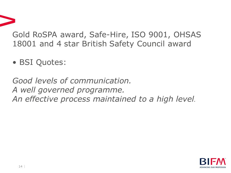 14 | Gold RoSPA award, Safe-Hire, ISO 9001, OHSAS 18001 and 4 star British Safety Council award BSI Quotes: Good levels of communication.