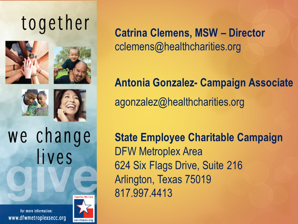 Catrina Clemens, MSW – Director cclemens@healthcharities.org Antonia Gonzalez- Campaign Associate agonzalez@healthcharities.org State Employee Charitable Campaign DFW Metroplex Area 624 Six Flags Drive, Suite 216 Arlington, Texas 75019 817.997.4413