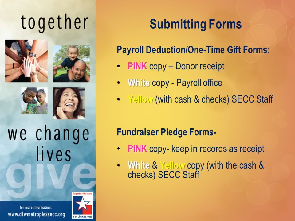 Submitting Forms Payroll Deduction/One-Time Gift Forms: PINK PINK copy – Donor receipt White White copy - Payroll office Yellow Yellow (with cash & checks) SECC Staff Fundraiser Pledge Forms- PINK PINK copy- keep in records as receipt WhiteYellow White & Yellow copy (with the cash & checks) SECC Staff