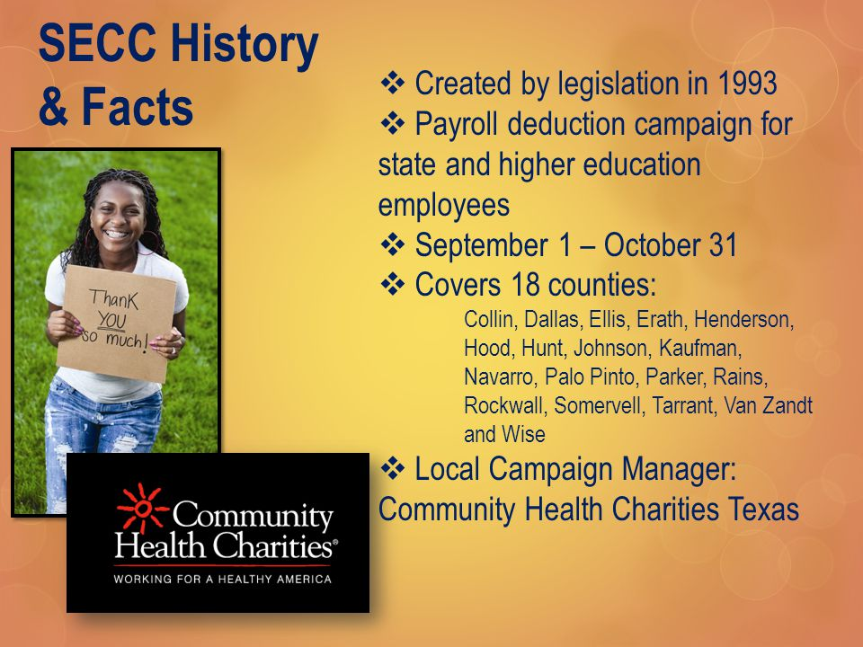 SECC History & Facts  Created by legislation in 1993  Payroll deduction campaign for state and higher education employees  September 1 – October 31  Covers 18 counties: Collin, Dallas, Ellis, Erath, Henderson, Hood, Hunt, Johnson, Kaufman, Navarro, Palo Pinto, Parker, Rains, Rockwall, Somervell, Tarrant, Van Zandt and Wise  Local Campaign Manager: Community Health Charities Texas