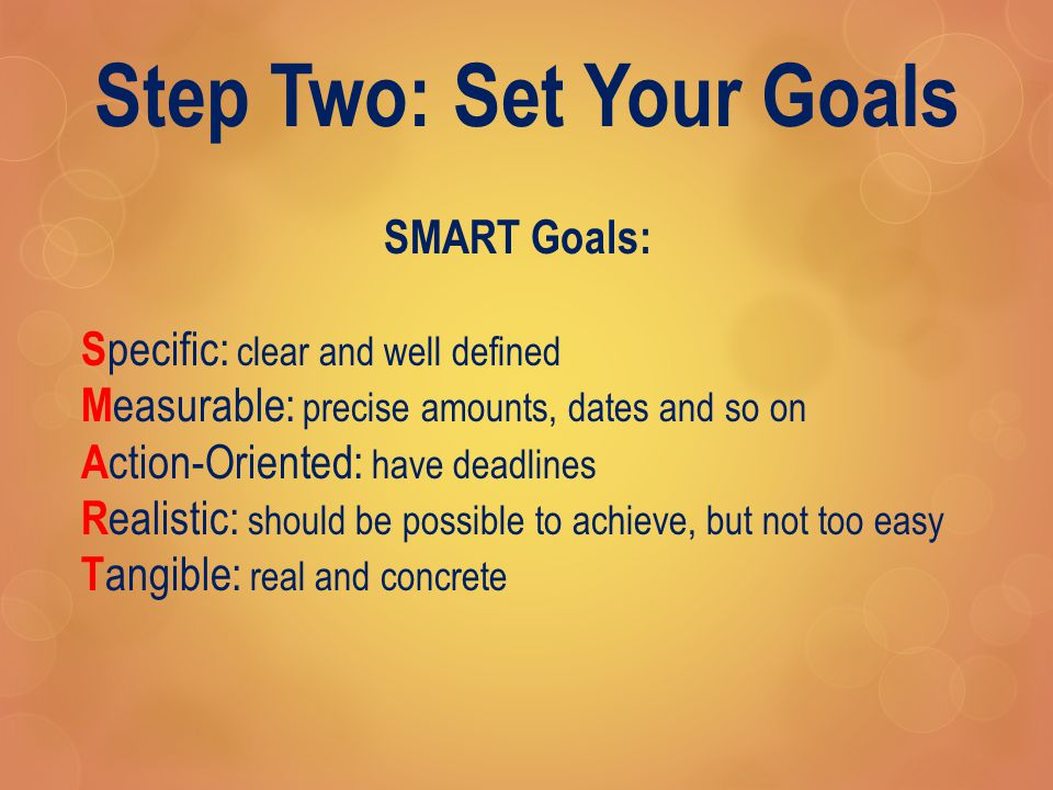 Step Two: Set Your Goals SMART Goals: S pecific: clear and well defined M easurable: precise amounts, dates and so on A ction-Oriented: have deadlines R ealistic: should be possible to achieve, but not too easy T angible: real and concrete