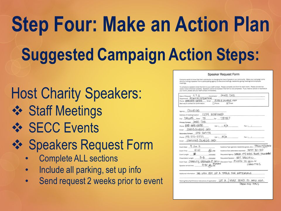 Step Four: Make an Action Plan Suggested Campaign Action Steps: Host Charity Speakers:  Staff Meetings  SECC Events  Speakers Request Form Complete ALL sections Include all parking, set up info Send request 2 weeks prior to event