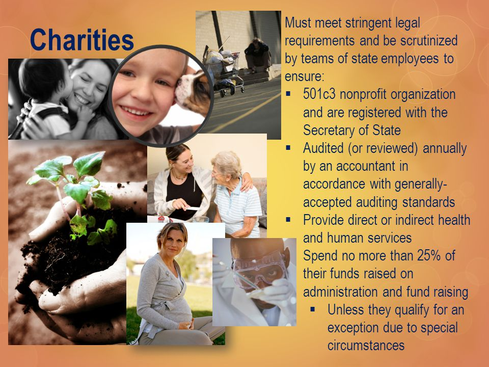 Charities Must meet stringent legal requirements and be scrutinized by teams of state employees to ensure:  501c3 nonprofit organization and are registered with the Secretary of State  Audited (or reviewed) annually by an accountant in accordance with generally- accepted auditing standards  Provide direct or indirect health and human services  Spend no more than 25% of their funds raised on administration and fund raising  Unless they qualify for an exception due to special circumstances