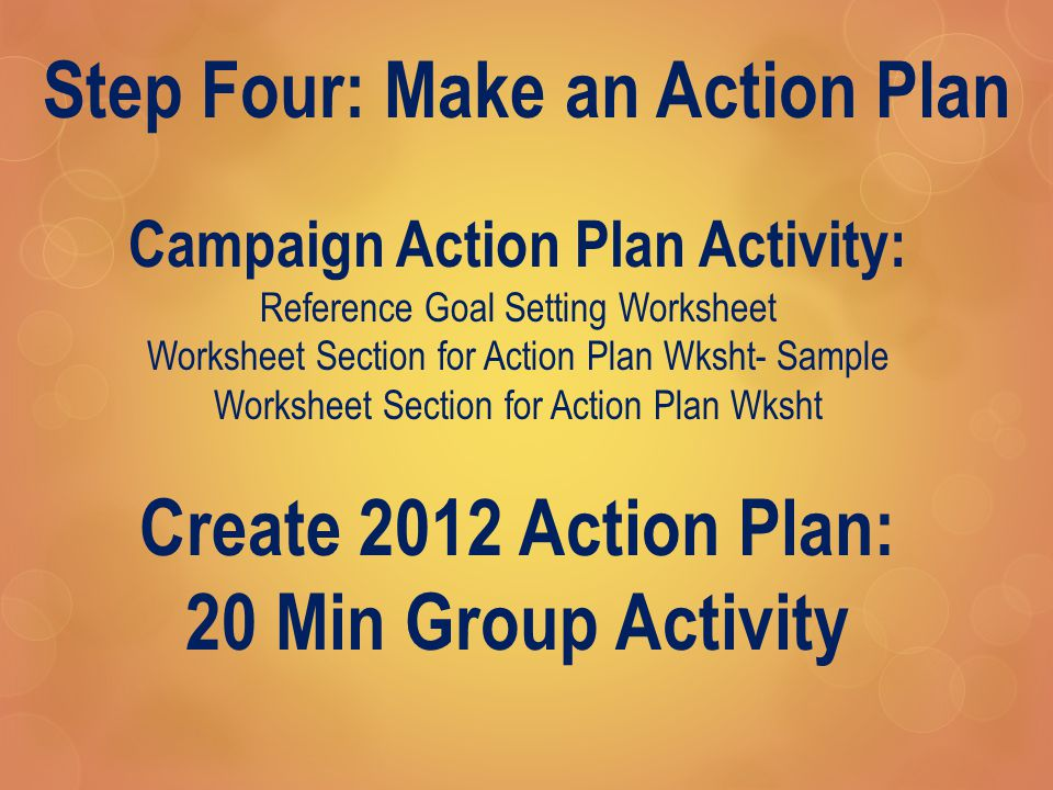 Step Four: Make an Action Plan Campaign Action Plan Activity: Reference Goal Setting Worksheet Worksheet Section for Action Plan Wksht- Sample Worksheet Section for Action Plan Wksht Create 2012 Action Plan: 20 Min Group Activity