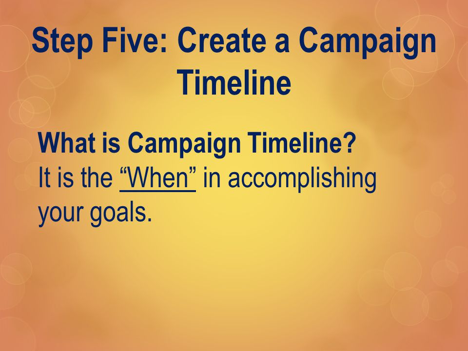 Step Five: Create a Campaign Timeline What is Campaign Timeline.