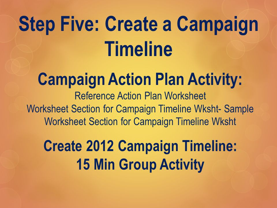 Step Five: Create a Campaign Timeline Campaign Action Plan Activity: Reference Action Plan Worksheet Worksheet Section for Campaign Timeline Wksht- Sample Worksheet Section for Campaign Timeline Wksht Create 2012 Campaign Timeline: 15 Min Group Activity