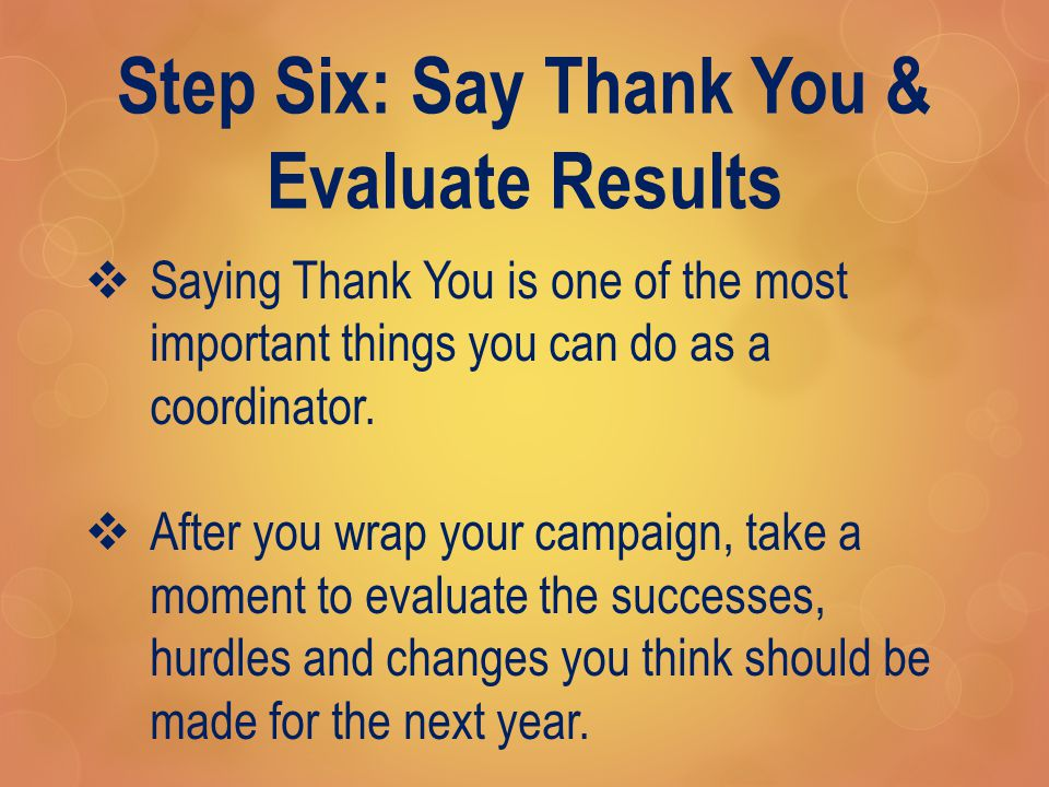 Step Six: Say Thank You & Evaluate Results  Saying Thank You is one of the most important things you can do as a coordinator.