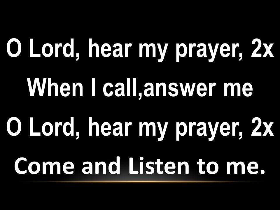 O Lord, hear my prayer, 2x When I call,answer me O Lord, hear my prayer, 2x Come and Listen to me.