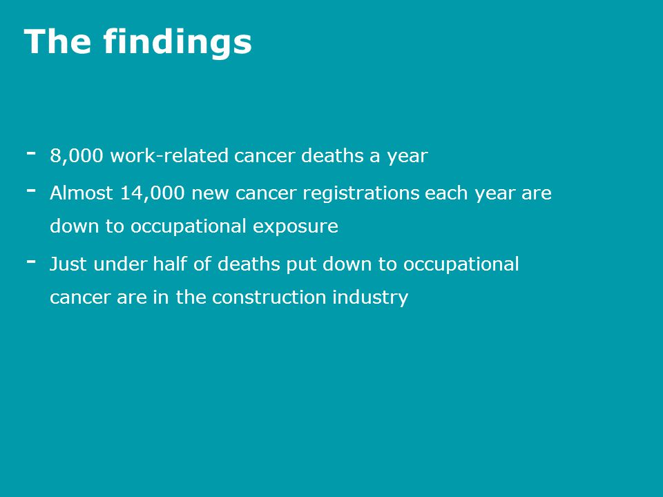 The findings - 8,000 work-related cancer deaths a year - Almost 14,000 new cancer registrations each year are down to occupational exposure - Just und