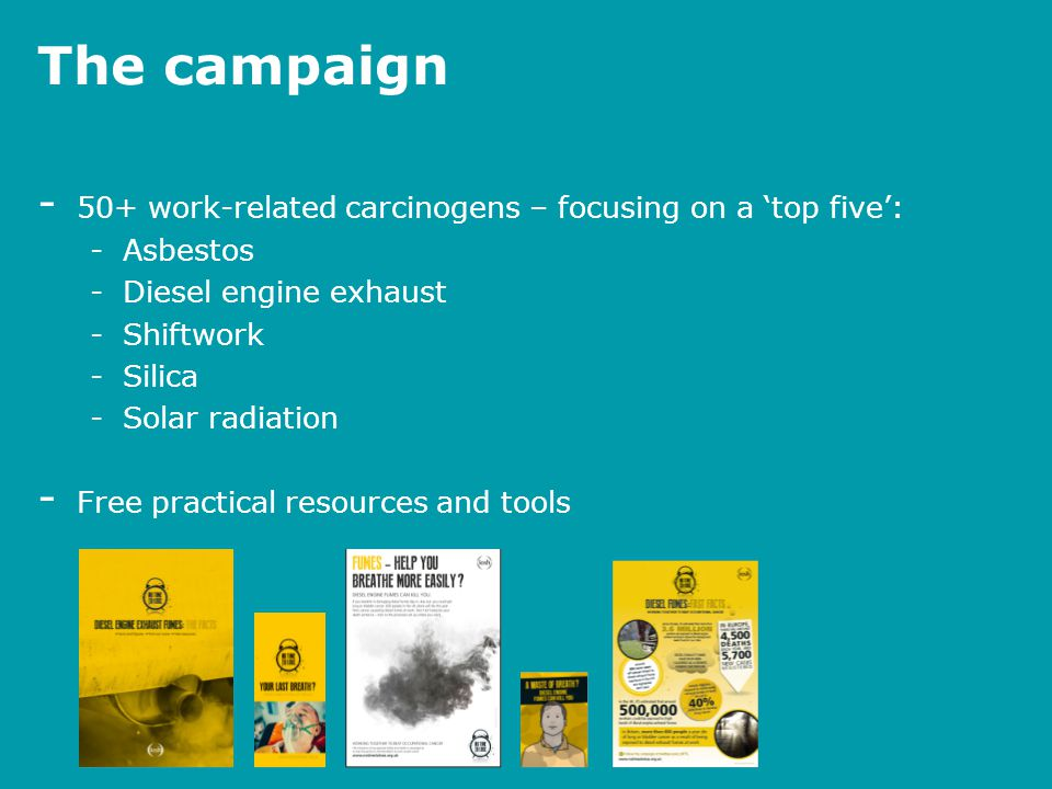 The campaign - 50+ work-related carcinogens – focusing on a 'top five': -Asbestos -Diesel engine exhaust -Shiftwork -Silica -Solar radiation - Free pr