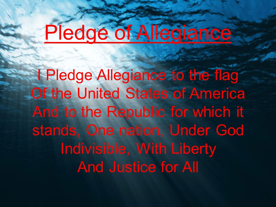 Pledge of Allegiance I Pledge Allegiance to the flag Of the United States of America And to the Republic for which it stands, One nation, Under God In