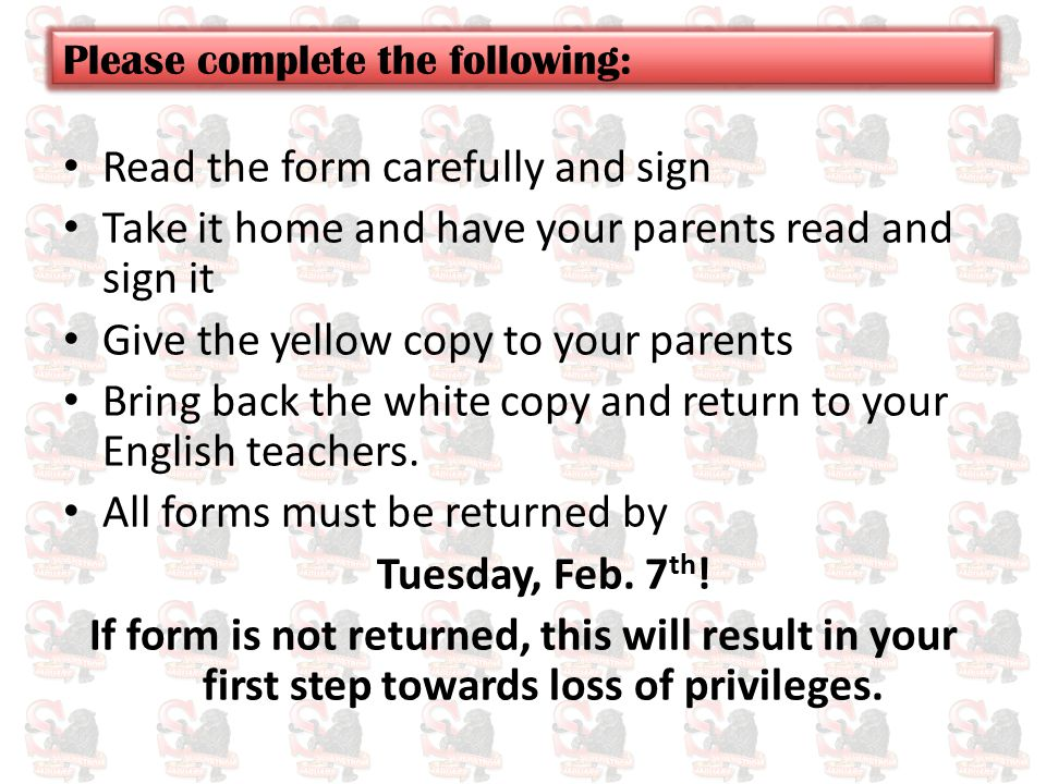 Read the form carefully and sign Take it home and have your parents read and sign it Give the yellow copy to your parents Bring back the white copy and return to your English teachers.