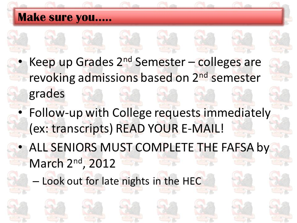 Keep up Grades 2 nd Semester – colleges are revoking admissions based on 2 nd semester grades Follow-up with College requests immediately (ex: transcr