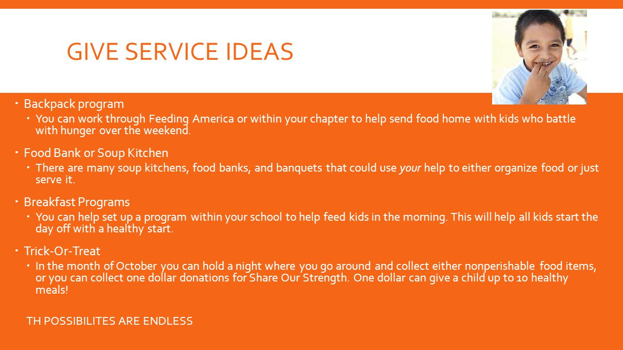 GIVE SERVICE IDEAS  Backpack program  You can work through Feeding America or within your chapter to help send food home with kids who battle with hunger over the weekend.