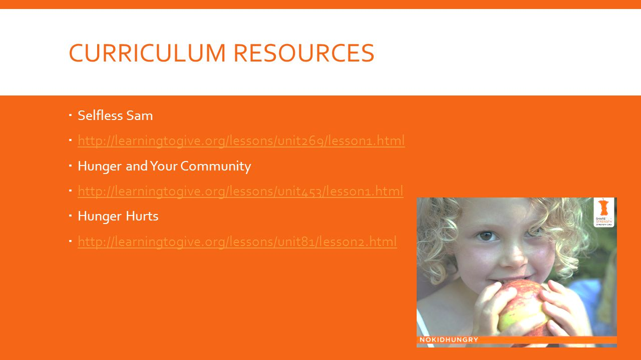 CURRICULUM RESOURCES  Selfless Sam  http://learningtogive.org/lessons/unit269/lesson1.html http://learningtogive.org/lessons/unit269/lesson1.html  Hunger and Your Community  http://learningtogive.org/lessons/unit453/lesson1.html http://learningtogive.org/lessons/unit453/lesson1.html  Hunger Hurts  http://learningtogive.org/lessons/unit81/lesson2.html http://learningtogive.org/lessons/unit81/lesson2.html