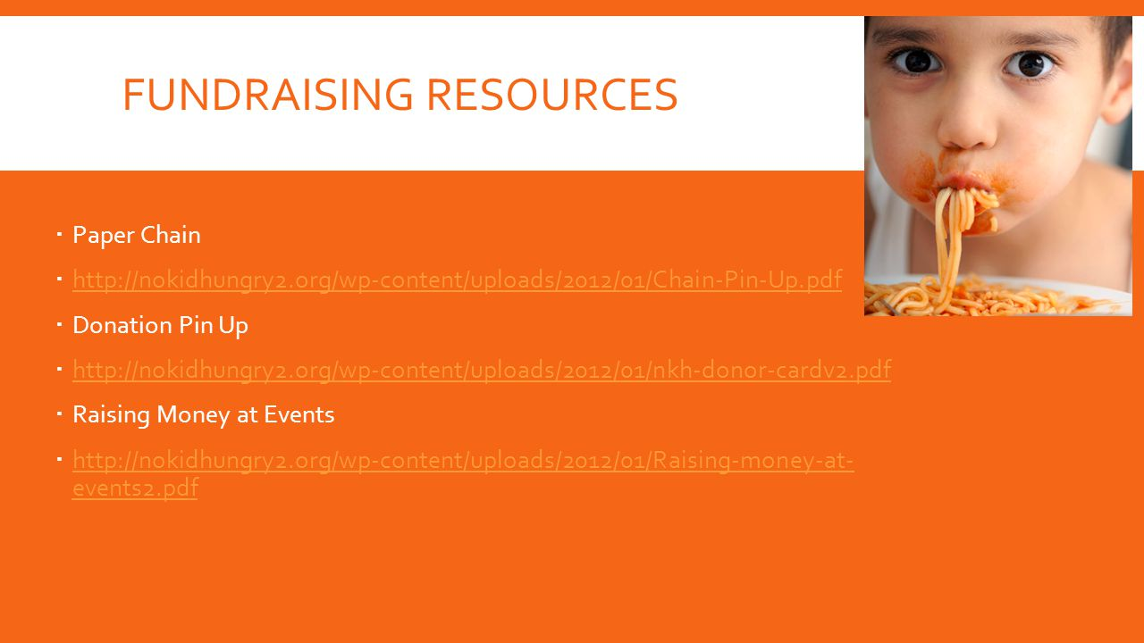 FUNDRAISING RESOURCES  Paper Chain  http://nokidhungry2.org/wp-content/uploads/2012/01/Chain-Pin-Up.pdf http://nokidhungry2.org/wp-content/uploads/2012/01/Chain-Pin-Up.pdf  Donation Pin Up  http://nokidhungry2.org/wp-content/uploads/2012/01/nkh-donor-cardv2.pdf http://nokidhungry2.org/wp-content/uploads/2012/01/nkh-donor-cardv2.pdf  Raising Money at Events  http://nokidhungry2.org/wp-content/uploads/2012/01/Raising-money-at- events2.pdf http://nokidhungry2.org/wp-content/uploads/2012/01/Raising-money-at- events2.pdf