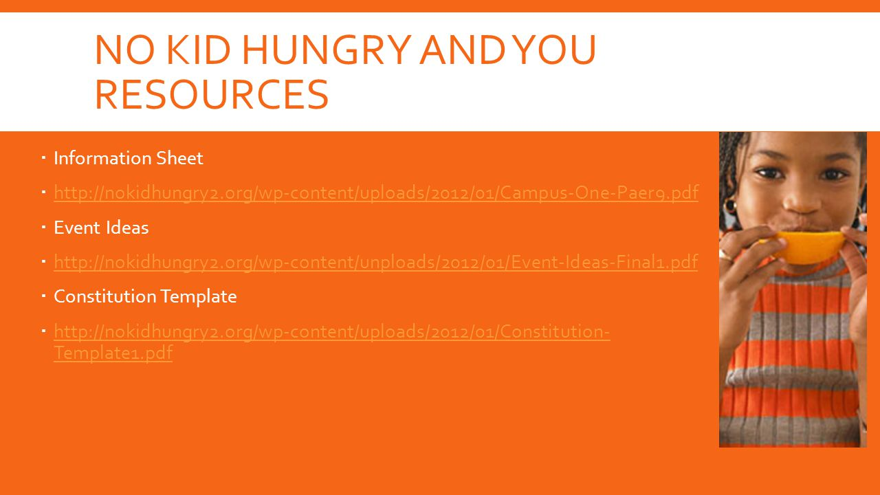 NO KID HUNGRY AND YOU RESOURCES  Information Sheet  http://nokidhungry2.org/wp-content/uploads/2012/01/Campus-One-Paer9.pdf http://nokidhungry2.org/wp-content/uploads/2012/01/Campus-One-Paer9.pdf  Event Ideas  http://nokidhungry2.org/wp-content/unploads/2012/01/Event-Ideas-Final1.pdf http://nokidhungry2.org/wp-content/unploads/2012/01/Event-Ideas-Final1.pdf  Constitution Template  http://nokidhungry2.org/wp-content/uploads/2012/01/Constitution- Template1.pdf http://nokidhungry2.org/wp-content/uploads/2012/01/Constitution- Template1.pdf