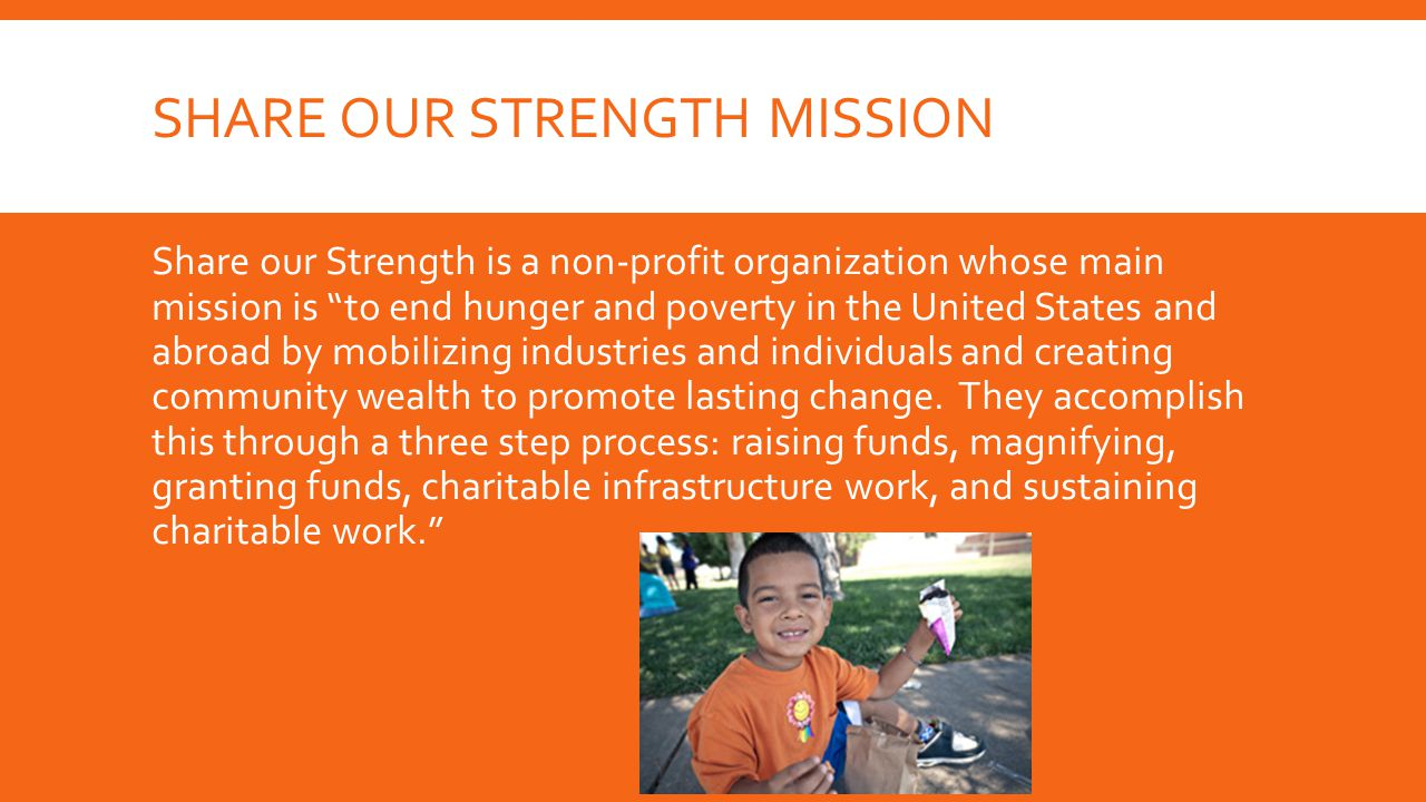 SHARE OUR STRENGTH MISSION Share our Strength is a non-profit organization whose main mission is to end hunger and poverty in the United States and abroad by mobilizing industries and individuals and creating community wealth to promote lasting change.