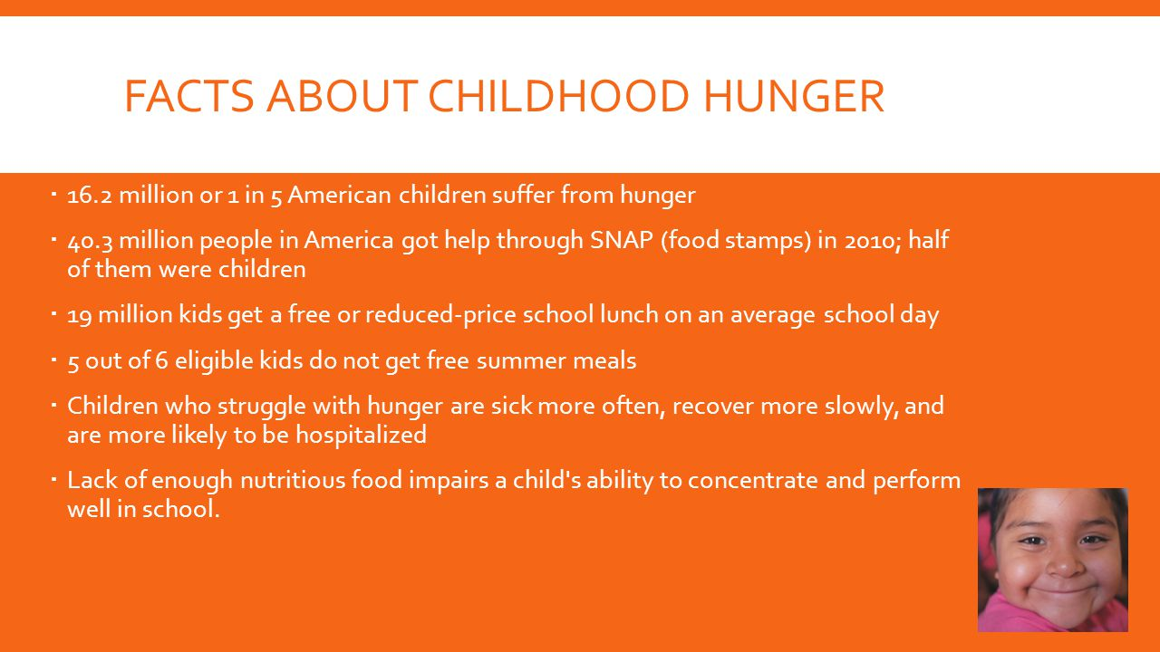 FACTS ABOUT CHILDHOOD HUNGER  16.2 million or 1 in 5 American children suffer from hunger  40.3 million people in America got help through SNAP (food stamps) in 2010; half of them were children  19 million kids get a free or reduced-price school lunch on an average school day  5 out of 6 eligible kids do not get free summer meals  Children who struggle with hunger are sick more often, recover more slowly, and are more likely to be hospitalized  Lack of enough nutritious food impairs a child s ability to concentrate and perform well in school.