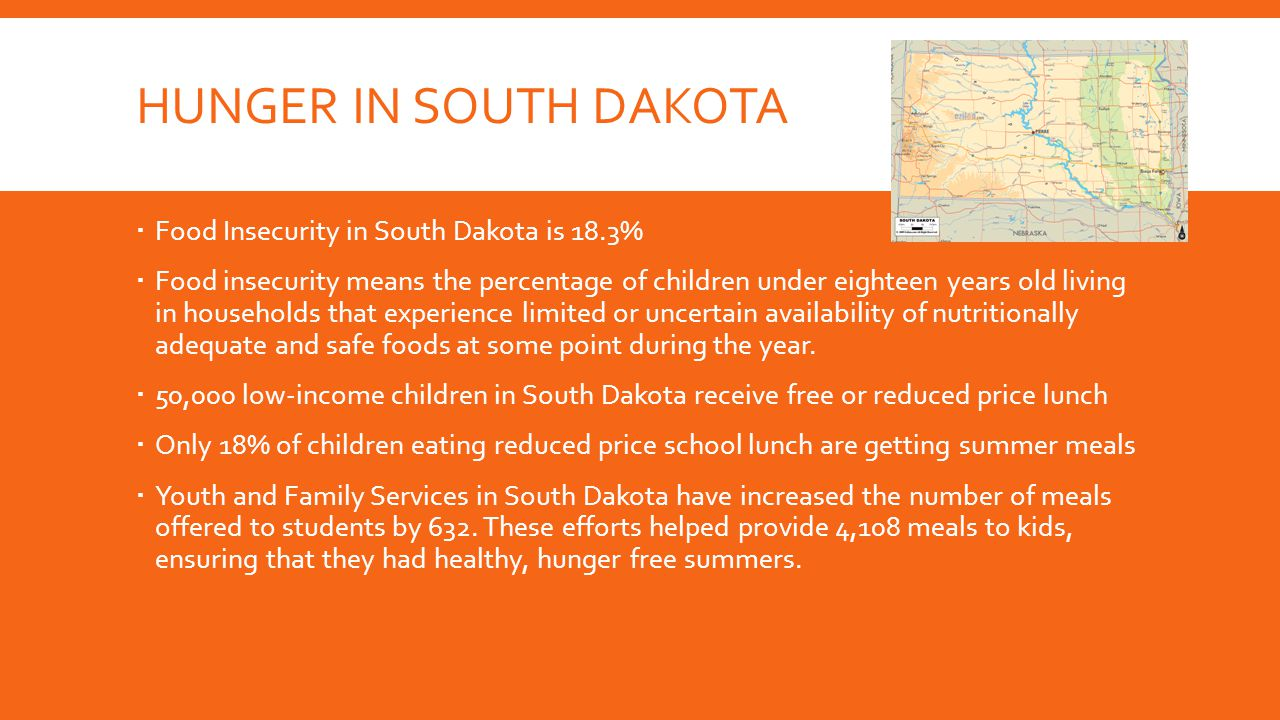 HUNGER IN SOUTH DAKOTA  Food Insecurity in South Dakota is 18.3%  Food insecurity means the percentage of children under eighteen years old living in households that experience limited or uncertain availability of nutritionally adequate and safe foods at some point during the year.