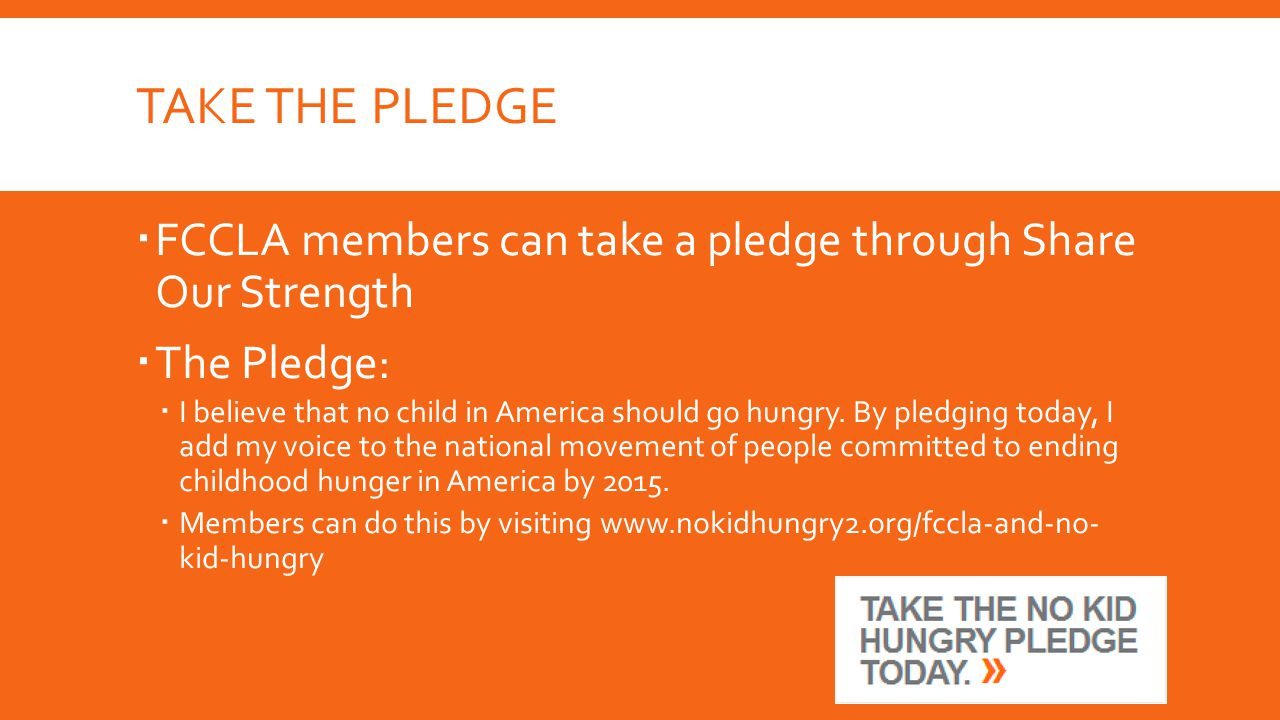 TAKE THE PLEDGE  FCCLA members can take a pledge through Share Our Strength  The Pledge:  I believe that no child in America should go hungry.