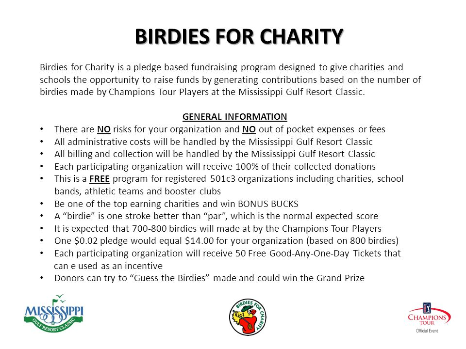 Birdies for Charity is a pledge based fundraising program designed to give charities and schools the opportunity to raise funds by generating contributions based on the number of birdies made by Champions Tour Players at the Mississippi Gulf Resort Classic.