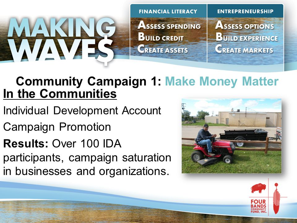 Community Campaign 1: Make Money Matter In the Communities Individual Development Account Campaign Promotion Results: Over 100 IDA participants, campa