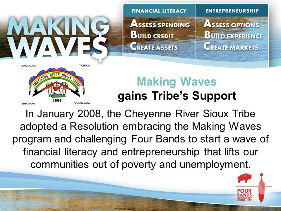 Making Waves gains Tribe's Support In January 2008, the Cheyenne River Sioux Tribe adopted a Resolution embracing the Making Waves program and challen