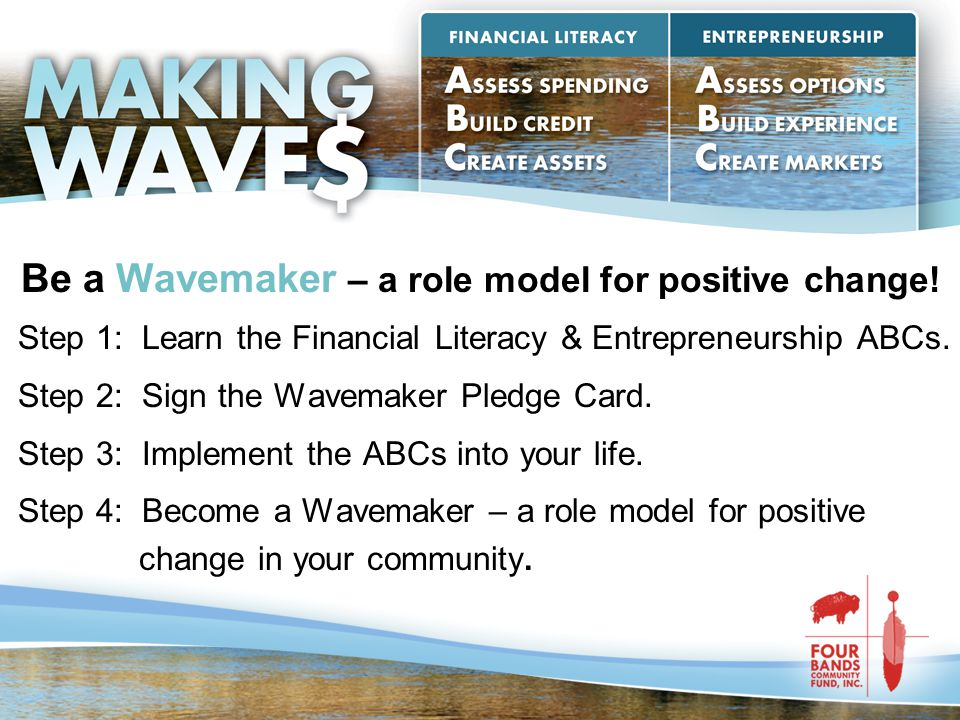 Be a Wavemaker – a role model for positive change! Step 1: Learn the Financial Literacy & Entrepreneurship ABCs. Step 2: Sign the Wavemaker Pledge Car