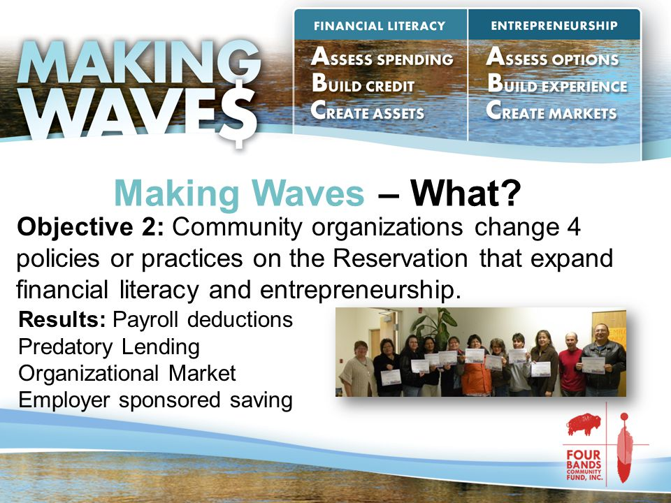 Making Waves – What? Objective 2: Community organizations change 4 policies or practices on the Reservation that expand financial literacy and entrepr