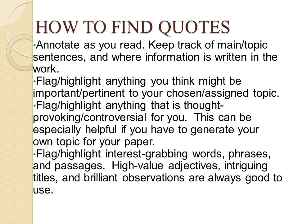 HOW TO FIND QUOTES Annotate as you read. Keep track of main/topic sentences, and where information is written in the work. Flag/highlight anything you